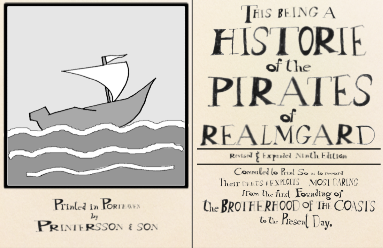 """Two facing pages of an old printed book.   The first page has a image of a ship in the waves and the words """"Printed in Porthaven by Printersson and Son"""".  The second page is the title of the book: """"This being a Historie of the Pirates of Realmgard Revised and Expanded Ninth Edition Committed to Print so as to record their deeds and exploits most daring from the first Founding of the Brotherhood of the Coasts to the Present Day."""""""
